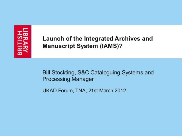 Launch of the Integrated Archives and Manuscript System (IAMS)? Bill Stockting, S&C Cataloguing Systems and Processing Man...