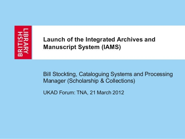Launch of the Integrated Archives and Manuscript System (IAMS) Bill Stockting, Cataloguing Systems and Processing Manager ...
