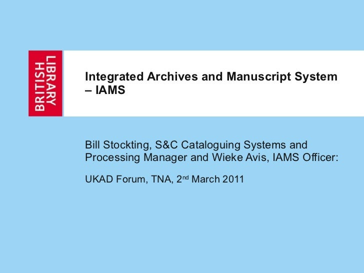 Integrated Archives and Manuscript System – IAMS Bill Stockting, S&C Cataloguing Systems and Processing Manager and Wieke ...