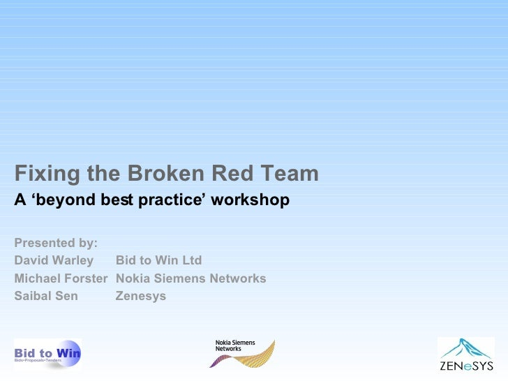 Fixing the Broken Red Team A 'beyond best practice' workshop Presented by: David Warley  Bid to Win Ltd Michael Forster No...
