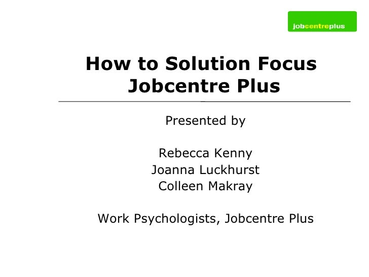 How to Solution Focus  Jobcentre Plus Presented by Rebecca Kenny Joanna Luckhurst Colleen Makray Work Psychologists, Jobce...