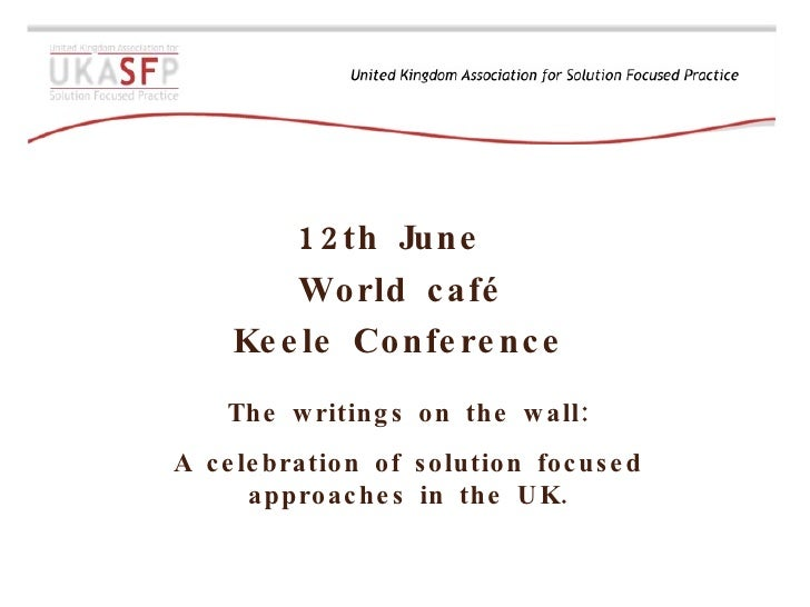 12th June  World café Keele Conference The writings on the wall: A celebration of solution focused approaches in the UK.
