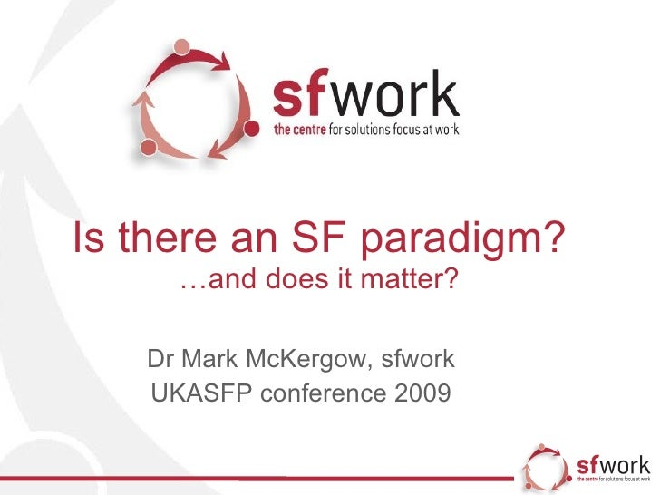 Is there an SF paradigm? …and does it matter? Dr Mark McKergow, sfwork UKASFP conference 2009