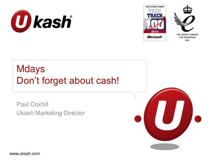 Mdays   Don't forget about cash!   Paul Coxhill   Ukash Marketing Directorwww.ukash.com