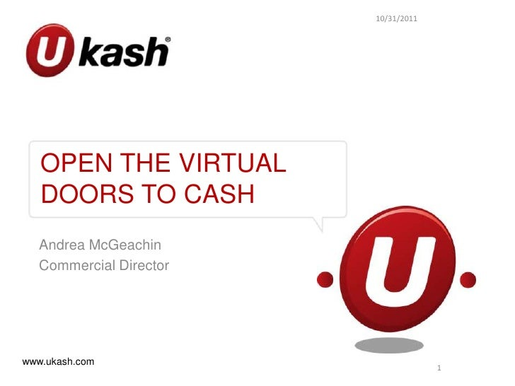 10/31/2011   OPEN THE VIRTUAL   DOORS TO CASH  Andrea McGeachin  Commercial Directorwww.ukash.com                         ...