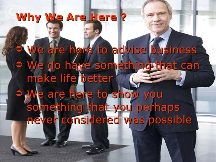 Why We Are Here ? <ul><li>We are here to advise business  </li></ul><ul><li>We do have something that can make life better...