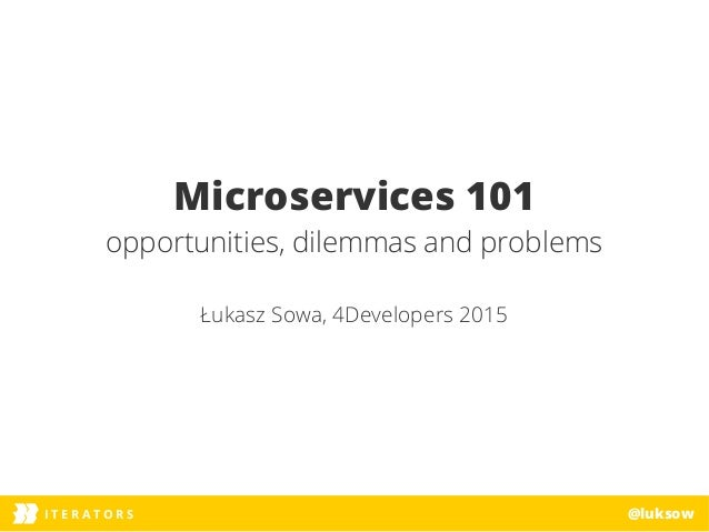 ITERATORSI T E R A T O R S @luksow Microservices 101 opportunities, dilemmas and problems Łukasz Sowa, 4Developers 2015