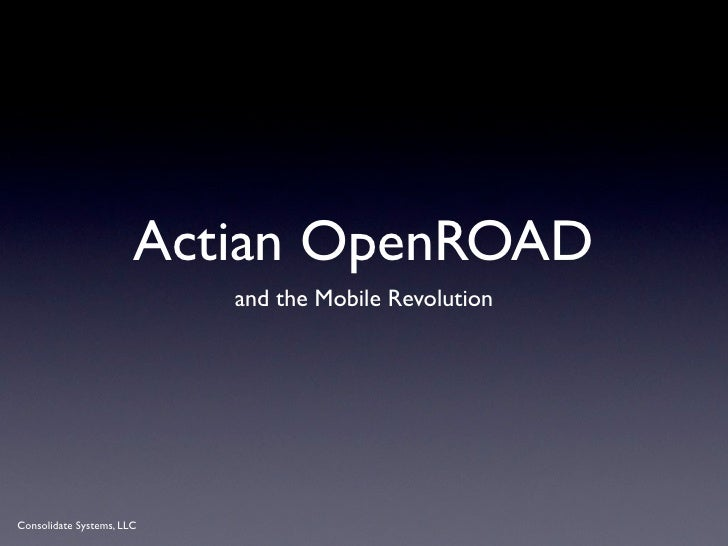 Actian OpenROAD                           and the Mobile RevolutionConsolidate Systems, LLC