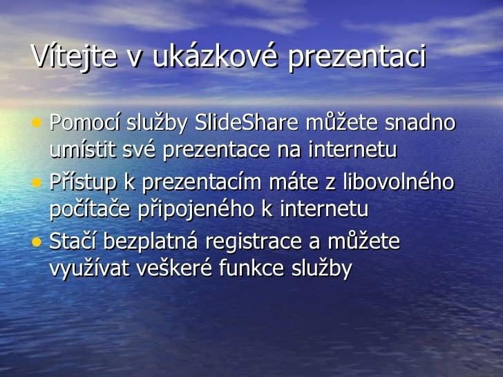 Vítejte v ukázkové prezentaci <ul><li>Pomocí služby SlideShare můžete snadno umístit své prezentace na internetu </li></ul...