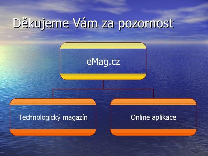 Děkujeme Vám za pozornost eMag.cz Technologický magazín Online aplikace