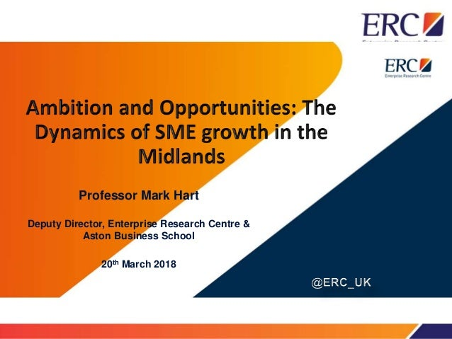 Professor Mark Hart Deputy Director, Enterprise Research Centre & Aston Business School 20th March 2018