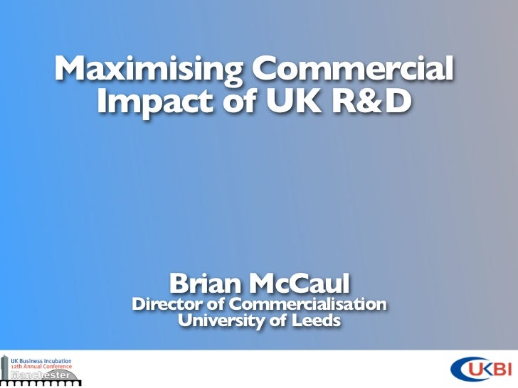 Maximising Commercial  Impact of UK R&D        Brian McCaul    Director of Commercialisation         University of Leeds