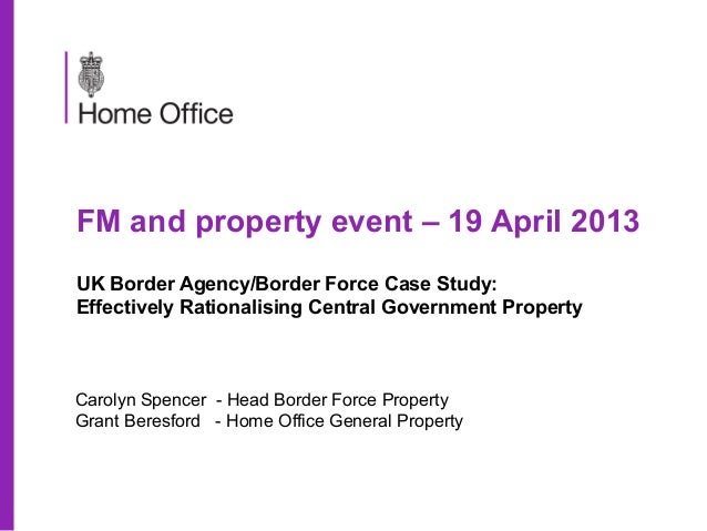 FM and property event – 19 April 2013UK Border Agency/Border Force Case Study:Effectively Rationalising Central Government...