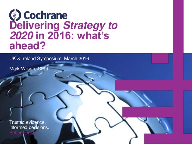Delivering Strategy to 2020 in 2016: what's ahead? UK & Ireland Symposium, March 2016 Mark Wilson, CEO Trusted evidence. I...