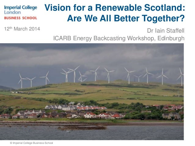 Dr Iain Staffell ICARB Energy Backcasting Workshop, Edinburgh © Imperial College Business School Vision for a Renewable Sc...