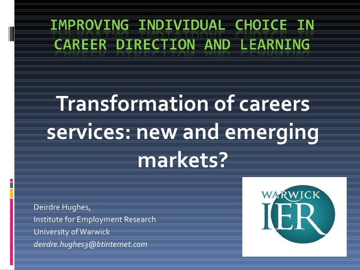 Transformation of careers services: new and emerging markets? Deirdre Hughes, Institute for Employment Research University...