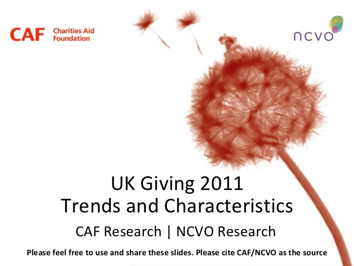 UK Giving 2011 Trends and Characteristics CAF Research | NCVO Research Please feel free to use and share these slides. Ple...
