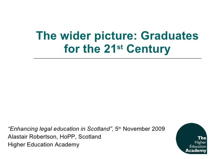 """The wider picture: Graduates for the 21 st  Century """" Enhancing legal education in Scotland"""",  5 th  November 2009 Alastai..."""
