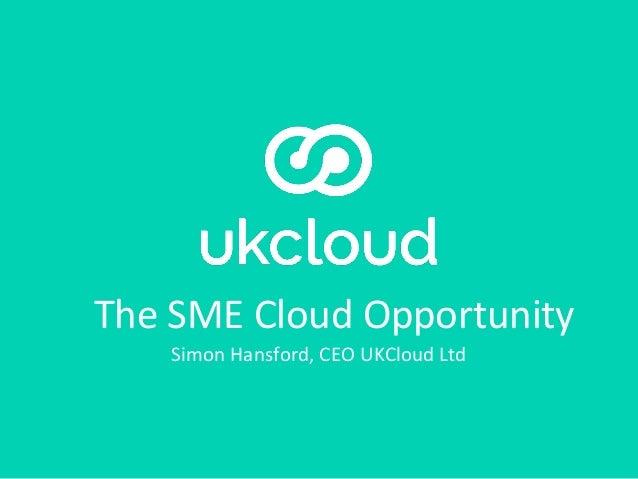 The SME Cloud Opportunity Simon Hansford, CEO UKCloud Ltd