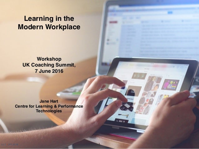 (c) C4LPT, 2016 Learning in the  Modern Workplace Workshop UK Coaching Summit,  7 June 2016 Jane Hart Centre for Learn...