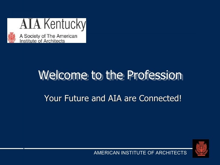 Welcome to the Profession Welcome to the Profession Your Future and AIA are Connected!