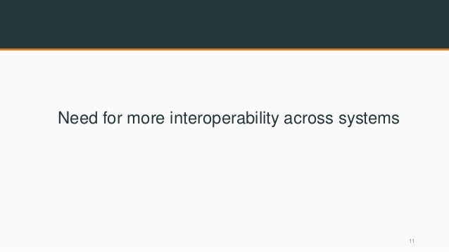 Need for more interoperability across systems 11