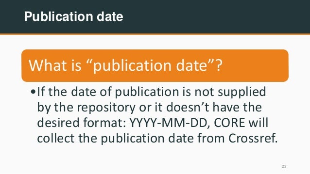 """Publication date 23 What is """"publication date""""? •If the date of publication is not supplied by the repository or it doesn'..."""