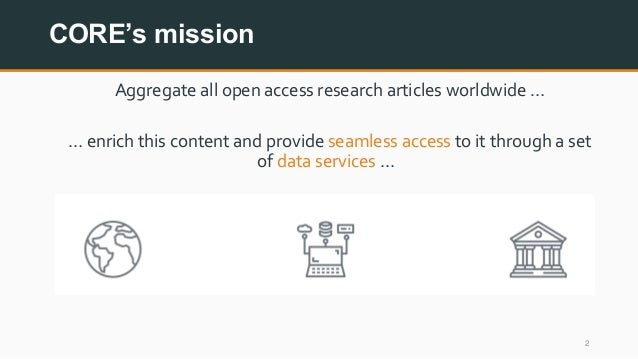 CORE's mission 2 Aggregate all open access research articles worldwide … … enrich this content and provide seamless access...