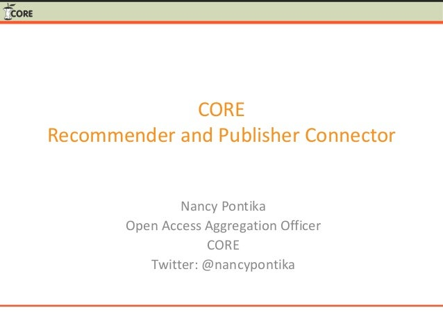 CORE Recommender and Publisher Connector Nancy Pontika Open Access Aggregation Officer CORE Twitter: @nancypontika
