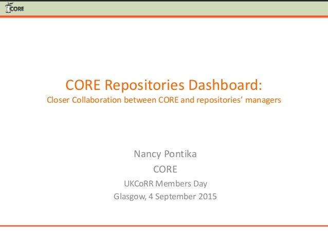 CORE Repositories Dashboard: Closer Collaboration between CORE and repositories' managers Nancy Pontika CORE UKCoRR Member...
