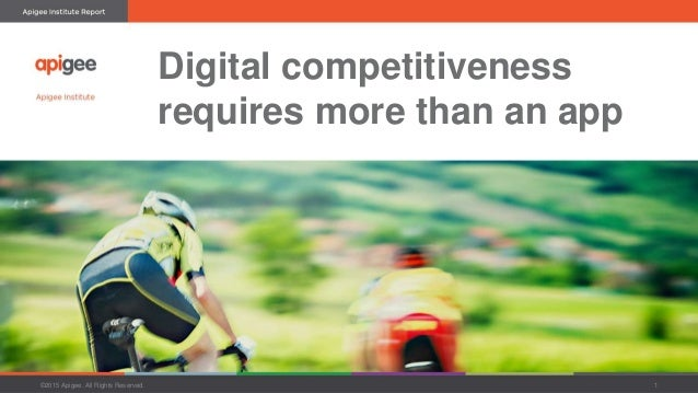 Digital competitiveness requires more than an app ©2015 Apigee. All Rights Reserved. 1