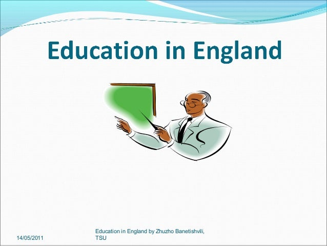 14/05/2011  Education in England by Zhuzho Banetishvili, TSU