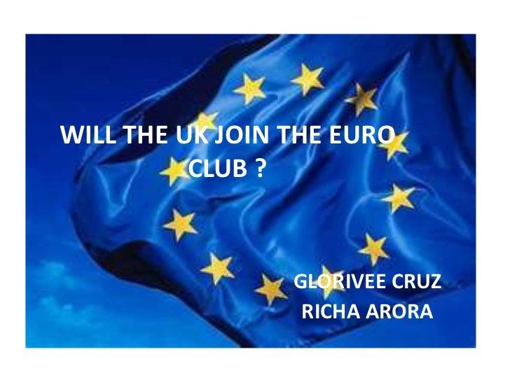 WILL THE UK JOIN THE EURO          CLUB ?                 GLORIVEE CRUZ                  RICHA ARORA