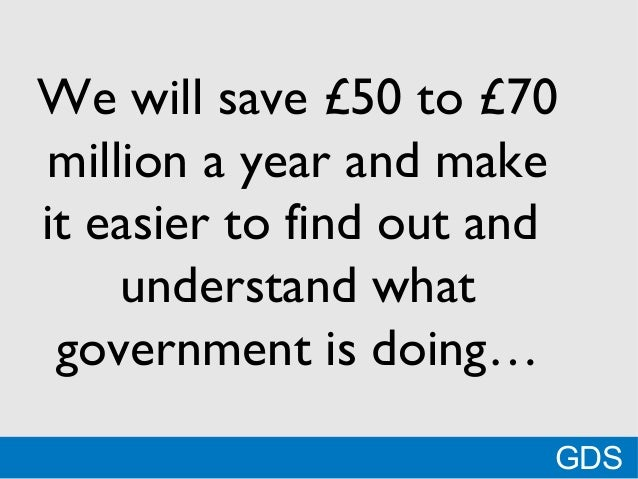 *We will save £50 to £70million a year and makeit easier to find out andunderstand whatgovernment is doing…GDS