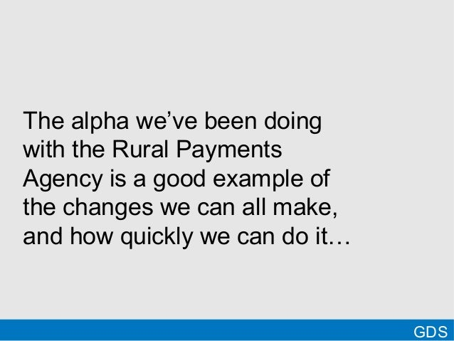 GDSThe alpha we've been doingwith the Rural PaymentsAgency is a good example ofthe changes we can all make,and how quickly...