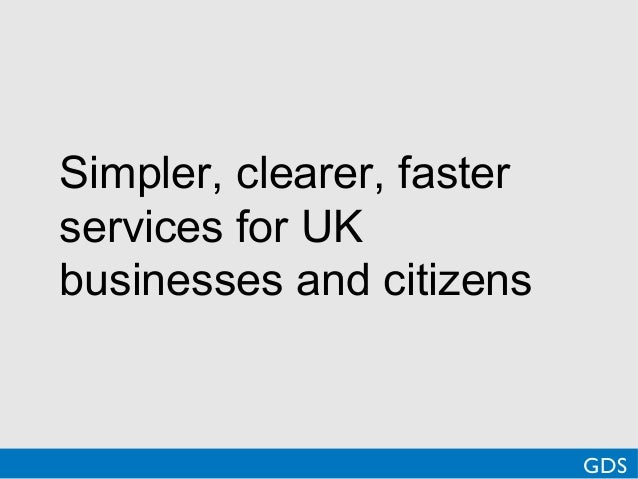 Simpler, clearer, fasterservices for UKbusinesses and citizensGDS