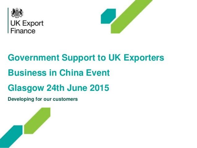 Government Support to UK Exporters Business in China Event Glasgow 24th June 2015 Developing for our customers