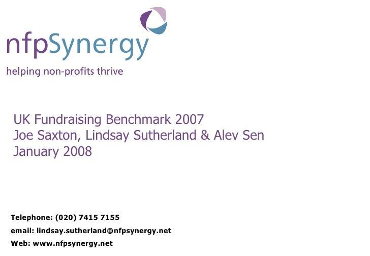 UK Fundraising Benchmark 2007 Joe Saxton, Lindsay Sutherland & Alev Sen January 2008 Telephone: (020) 7415 7155 email: lin...