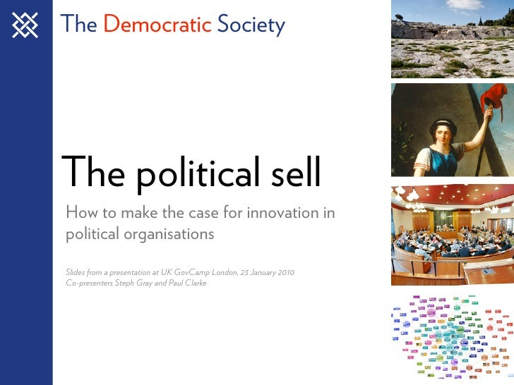 The Democratic Society     The political sell How to make the case for innovation in political organisations Slides from a...