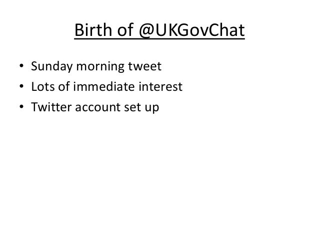 Birth of @UKGovChat• Sunday morning tweet• Lots of immediate interest• Twitter account set up