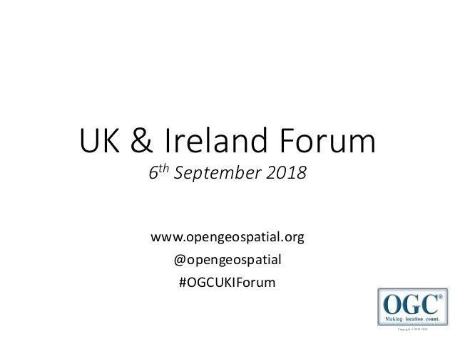 Copyright © 2018 OGC UK & Ireland Forum 6th September 2018 www.opengeospatial.org @opengeospatial #OGCUKIForum