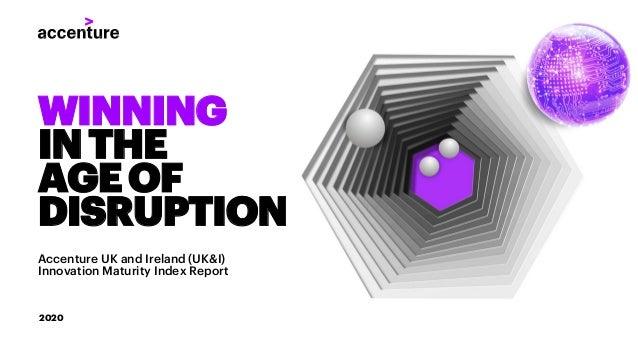 WINNING INTHE AGEOF DISRUPTION Accenture UK and Ireland (UK&I) Innovation Maturity Index Report 2020