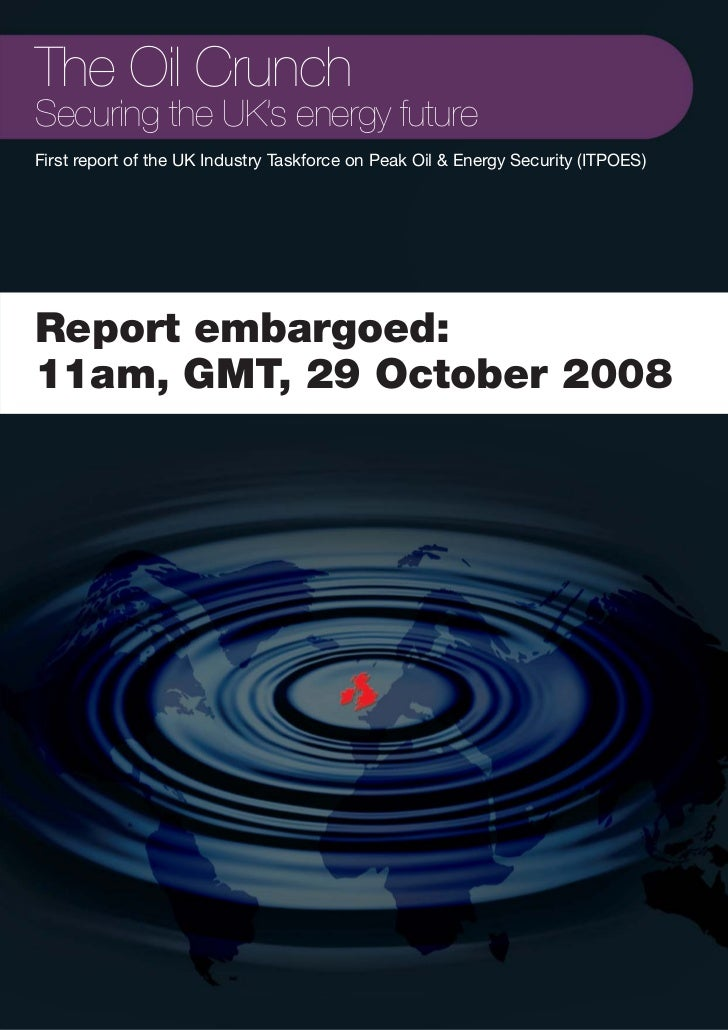 The Oil Crunch Securing the UK's energy future First report of the UK Industry Taskforce on Peak Oil & Energy Security (IT...