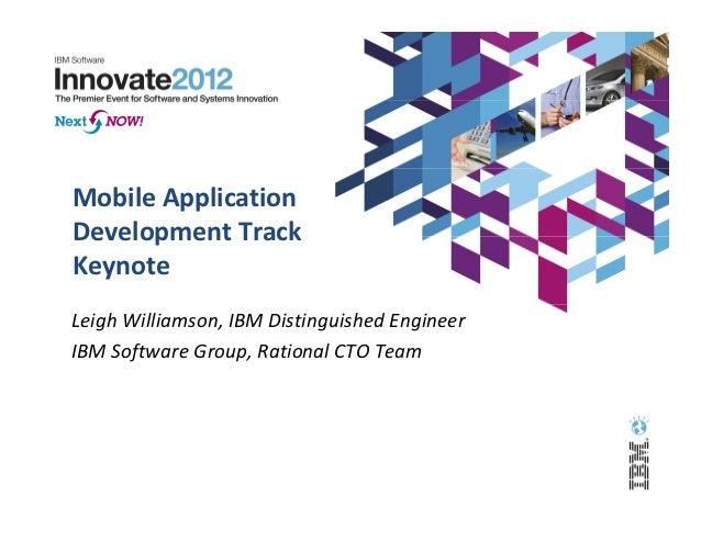 Mobile ApplicationDevelopment TrackKeynoteLeigh Williamson, IBM Distinguished EngineerIBM Software Group, Rational CTO Team