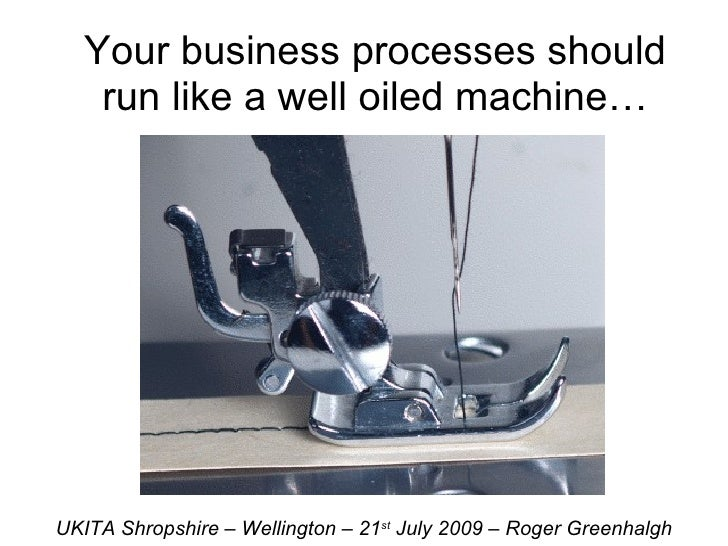 Your business processes should run like a well oiled machine… UKITA Shropshire – Wellington – 21 st  July 2009 – Roger Gre...