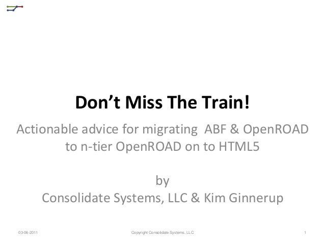 Don't Miss The Train!Actionable advice for migrating ABF & OpenROAD        to n-tier OpenROAD on to HTML5                 ...