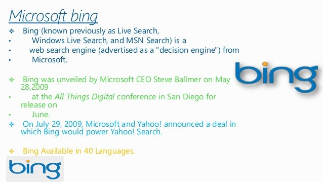 Microsoft bing  Bing (known previously as Live Search,  •Windows Live Search, and MSN Search) is a  •web search engine (a...