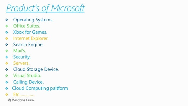 Product's of Microsoft  Operating Systems.  Office Suites.  Xbox for Games.  Internet Explorer.  Search Engine.  Mai...