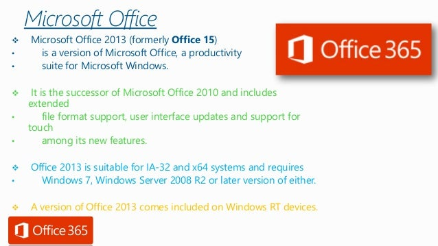 Microsoft Office  Microsoft Office 2013 (formerly Office 15)  •is a version of Microsoft Office, a productivity  •suite f...