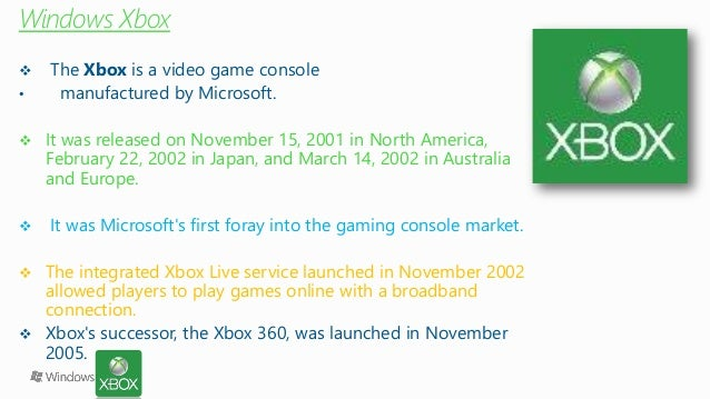 Windows Xbox  The Xboxis a video game console  •manufactured by Microsoft.  It was released on November 15, 2001 in Nort...